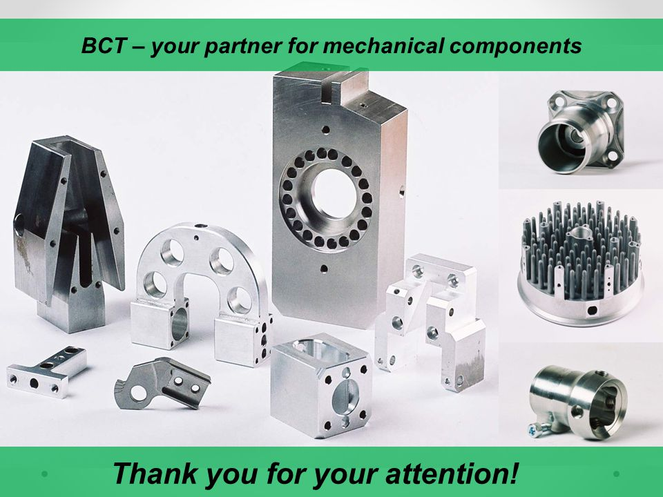 BCT – your partner for mechanical components Thank you for your attention!