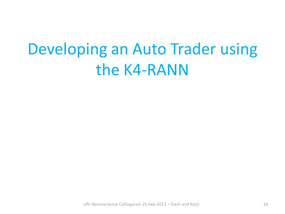 Developing an Auto Trader using the K4-RANN URI-Neuroscience Colloquium 25-Feb-2013 – Dash and Kajiji16