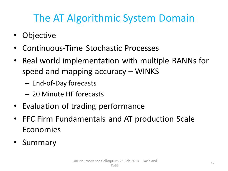 The AT Algorithmic System Domain Objective Continuous-Time Stochastic Processes Real world implementation with multiple RANNs for speed and mapping accuracy – WINKS – End-of-Day forecasts – 20 Minute HF forecasts Evaluation of trading performance FFC Firm Fundamentals and AT production Scale Economies Summary 17 URI-Neuroscience Colloquium 25-Feb-2013 – Dash and Kajiji