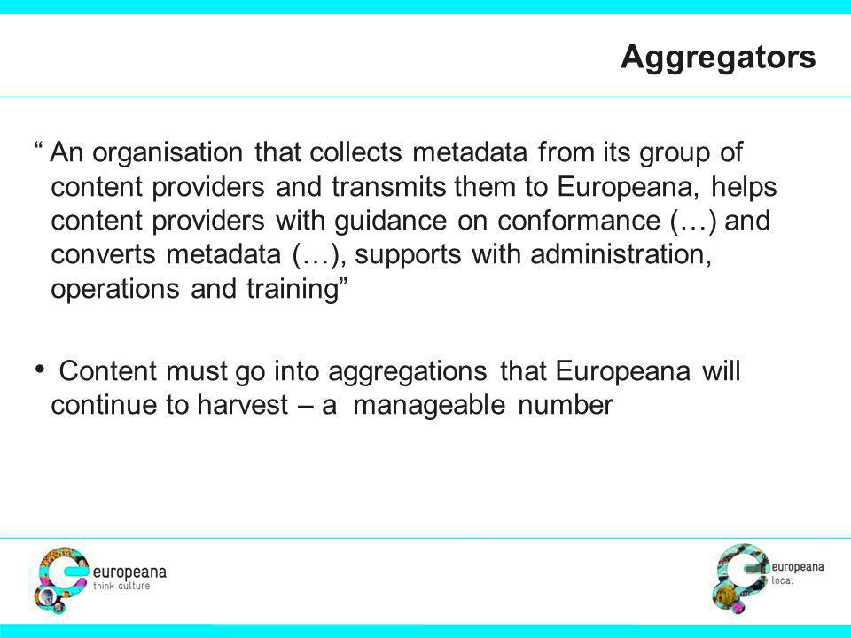 Aggregators An organisation that collects metadata from its group of content providers and transmits them to Europeana, helps content providers with guidance on conformance (…) and converts metadata (…), supports with administration, operations and training /to harvest – a manageable number Content must go into aggregations that Europeana will continue to harvest – a manageable number