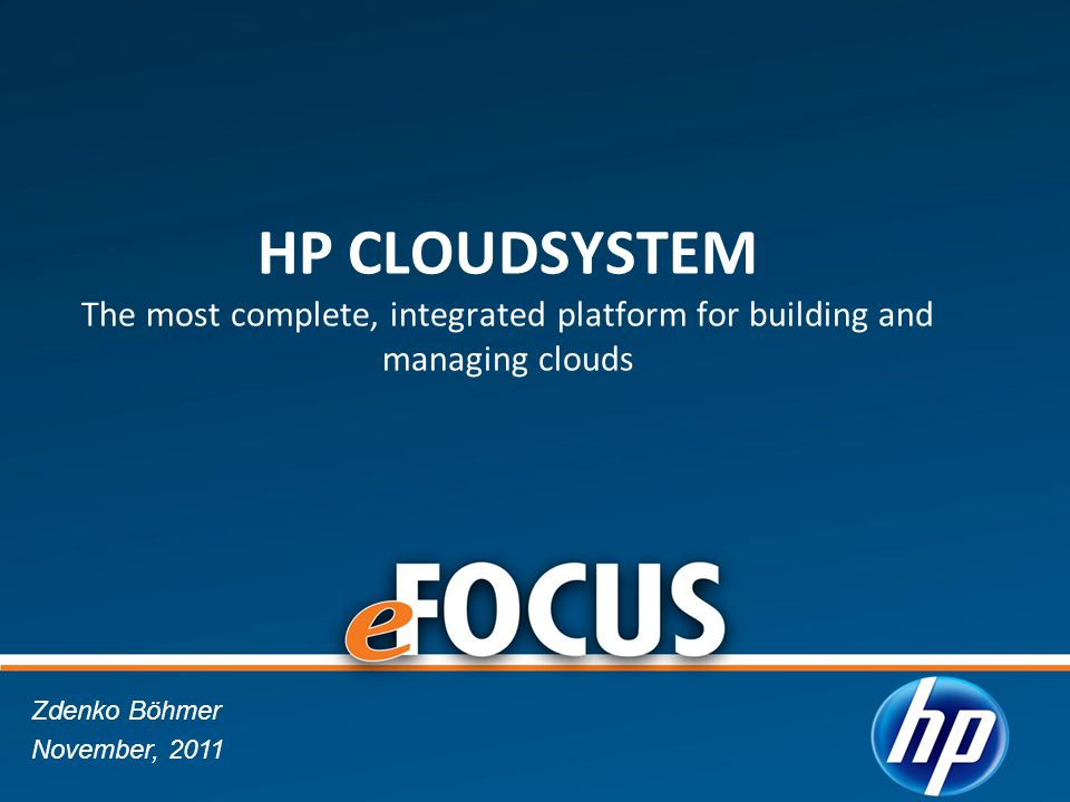 HP CLOUDSYSTEM The most complete, integrated platform for building and managing clouds Zdenko Böhmer November, 2011
