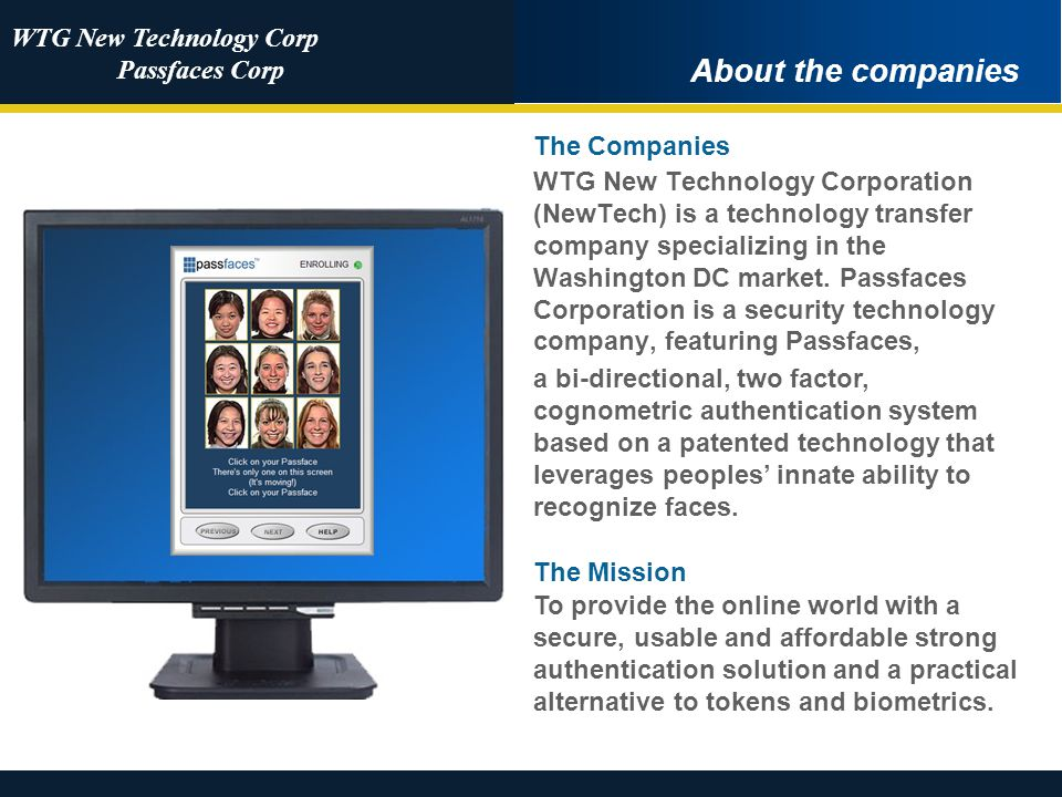 WTG New Technology Corp Passfaces Corp Royal Credit Union More About Passfaces Passfaces: Strong / Two Factor Authentication and Phishing Protection Used primarily in Banking and Healthcare Also used – without problem – for 8 years by a major branch of the US Government Core technology is cognometrics, the human brains innate ability to recognize familiar faces CU Service Provider Patents granted world-wide Deployed without hitch to users at a major credit union in 2008 Selected by major healthcare provider with users in 2009 Customers include: