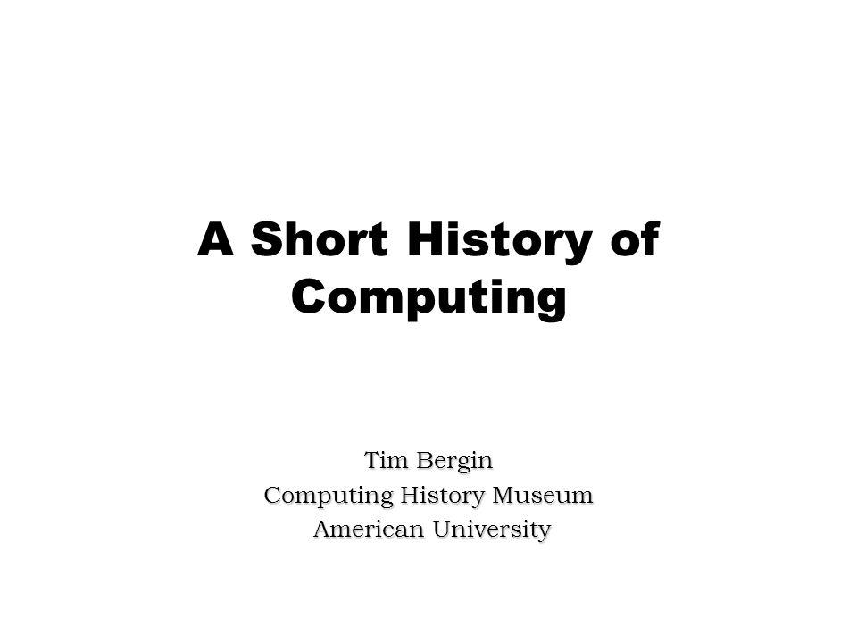 A Short History of Computing Tim Bergin Computing History Museum American University American University