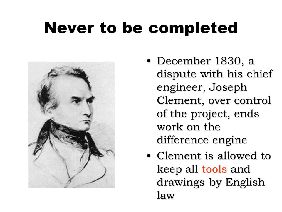 Never to be completed December 1830, a dispute with his chief engineer, Joseph Clement, over control of the project, ends work on the difference engineDecember 1830, a dispute with his chief engineer, Joseph Clement, over control of the project, ends work on the difference engine Clement is allowed to keep all tools and drawings by English lawClement is allowed to keep all tools and drawings by English law