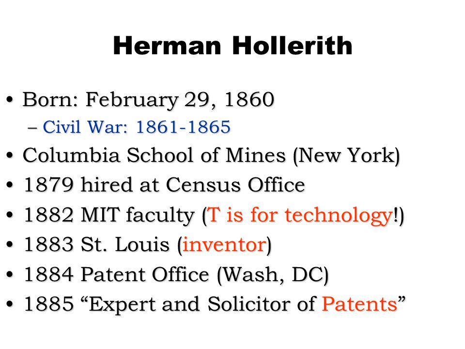 Herman Hollerith Born: February 29, 1860Born: February 29, 1860 –Civil War: 1861-1865 Columbia School of Mines (New York)Columbia School of Mines (New York) 1879 hired at Census Office1879 hired at Census Office 1882 MIT faculty (T is for technology!)1882 MIT faculty (T is for technology!) 1883 St.