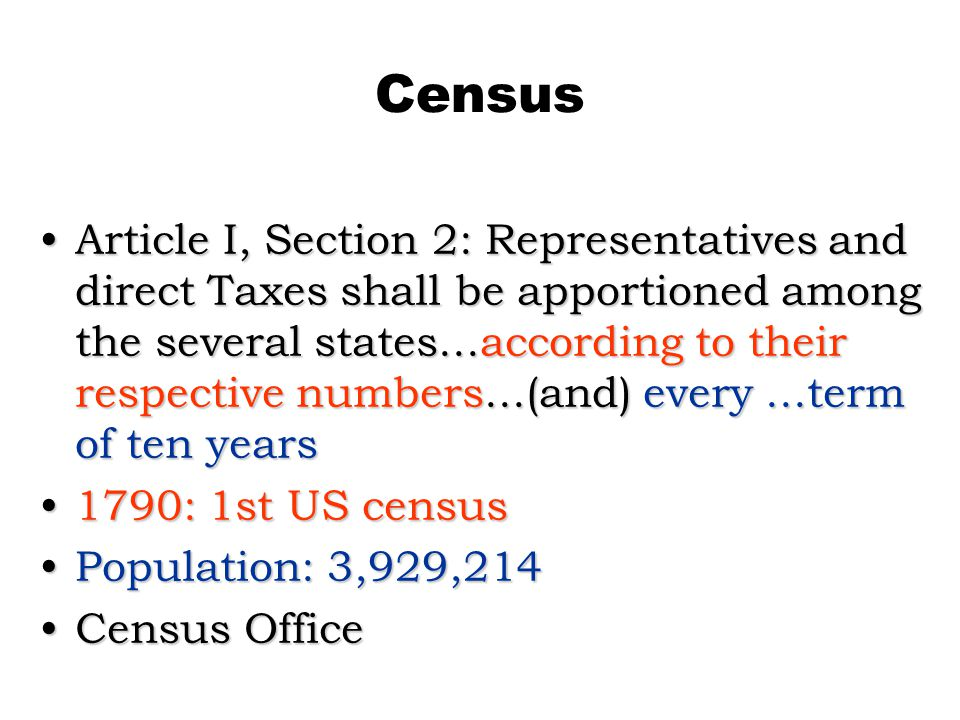 Census Article I, Section 2: Representatives and direct Taxes shall be apportioned among the several states...according to their respective numbers...(and) every...term of ten yearsArticle I, Section 2: Representatives and direct Taxes shall be apportioned among the several states...according to their respective numbers...(and) every...term of ten years 1790: 1st US census1790: 1st US census Population: 3,929,214Population: 3,929,214 Census OfficeCensus Office