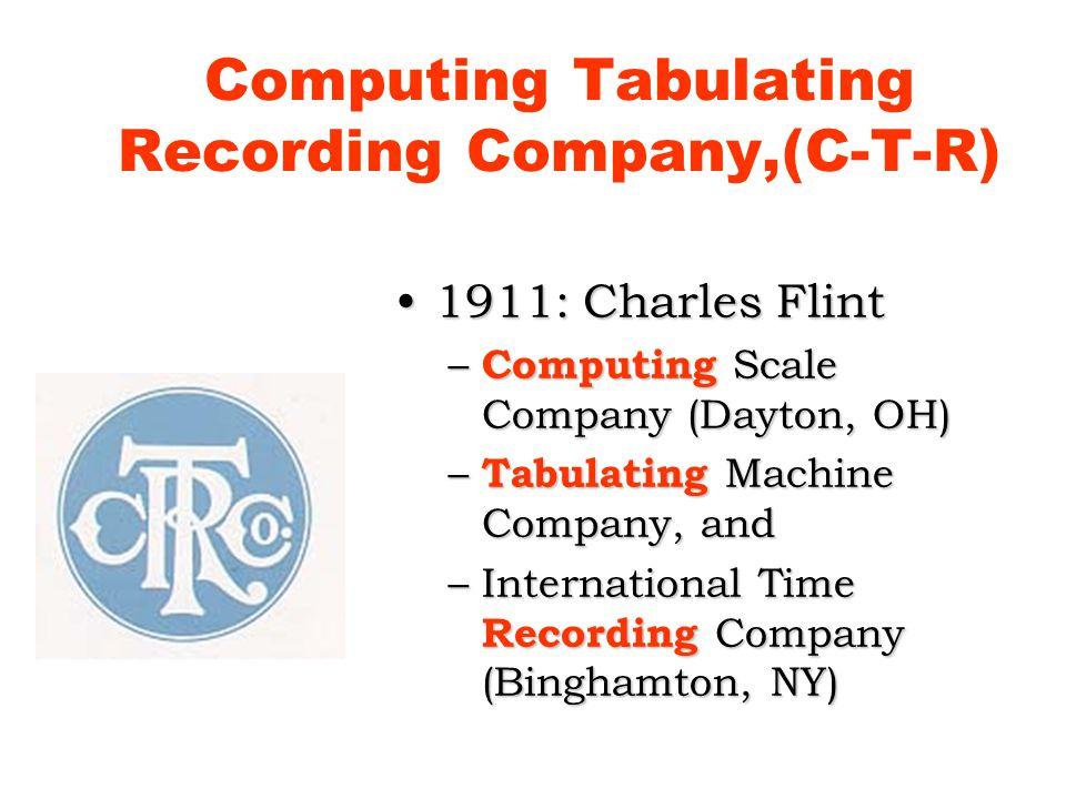 Computing Tabulating Recording Company,(C-T-R) 1911: Charles Flint1911: Charles Flint – Computing Scale Company (Dayton, OH) – Tabulating Machine Company, and –International Time Recording Company (Binghamton, NY)