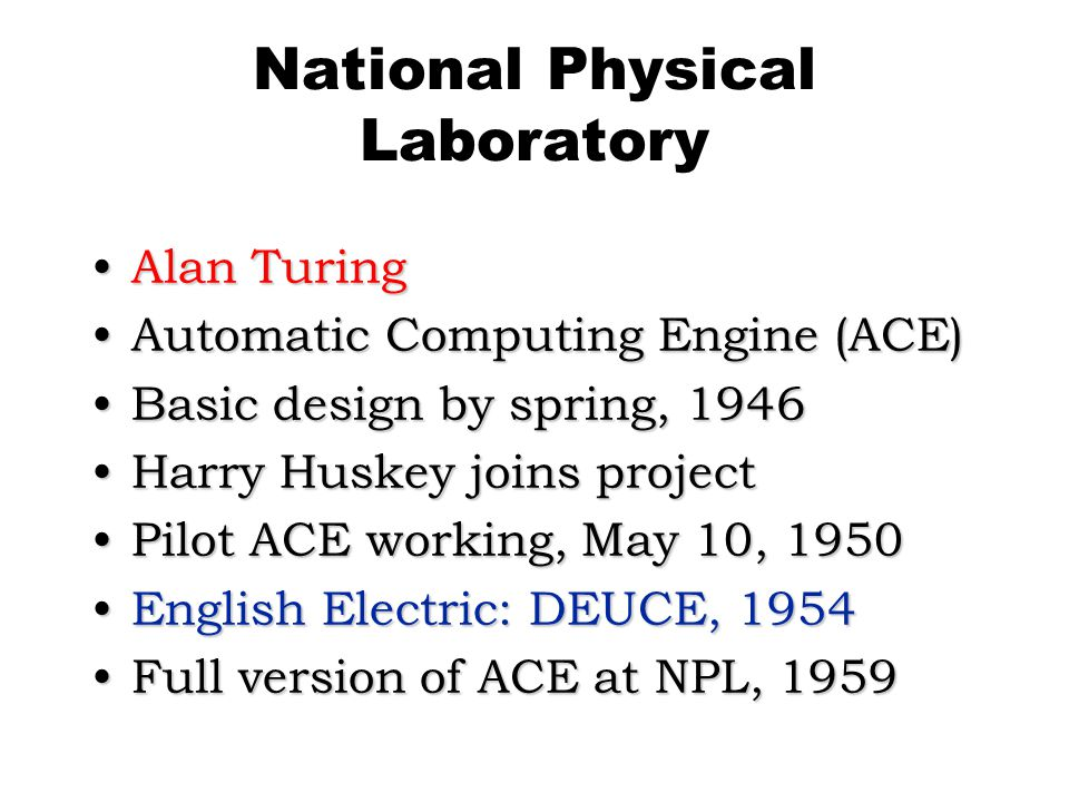 National Physical Laboratory Alan TuringAlan Turing Automatic Computing Engine (ACE)Automatic Computing Engine (ACE) Basic design by spring, 1946Basic design by spring, 1946 Harry Huskey joins projectHarry Huskey joins project Pilot ACE working, May 10, 1950Pilot ACE working, May 10, 1950 English Electric: DEUCE, 1954English Electric: DEUCE, 1954 Full version of ACE at NPL, 1959Full version of ACE at NPL, 1959