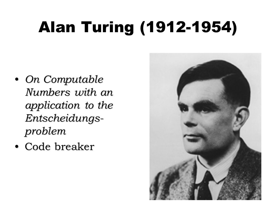 Alan Turing (1912-1954) On Computable Numbers with an application to the Entscheidungs- problem On Computable Numbers with an application to the Entscheidungs- problem Code breakerCode breaker