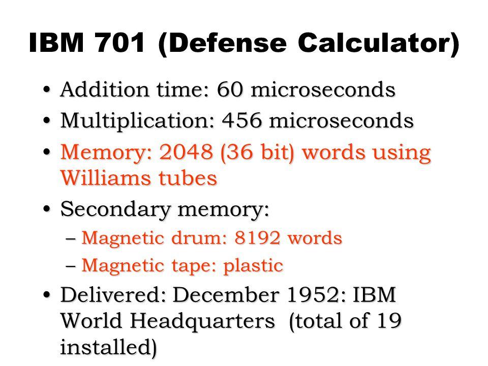 IBM 701 (Defense Calculator) Addition time: 60 microsecondsAddition time: 60 microseconds Multiplication: 456 microsecondsMultiplication: 456 microseconds Memory: 2048 (36 bit) words using Williams tubesMemory: 2048 (36 bit) words using Williams tubes Secondary memory:Secondary memory: –Magnetic drum: 8192 words –Magnetic tape: plastic Delivered: December 1952: IBM World Headquarters (total of 19 installed)Delivered: December 1952: IBM World Headquarters (total of 19 installed)