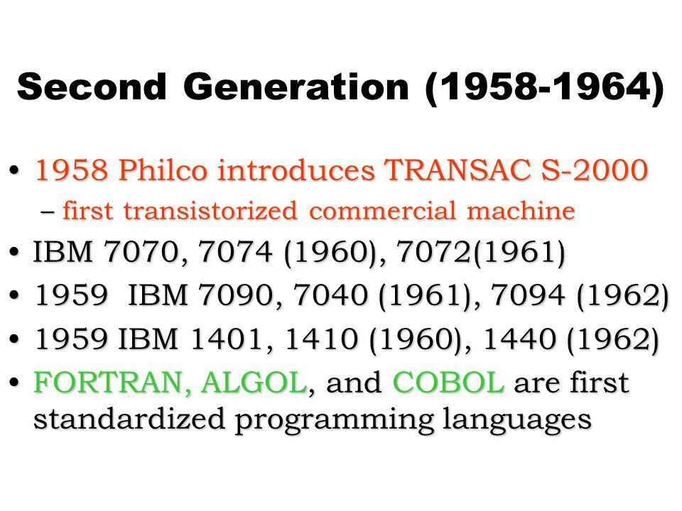 Second Generation (1958-1964) 1958 Philco introduces TRANSAC S-20001958 Philco introduces TRANSAC S-2000 –first transistorized commercial machine IBM 7070, 7074 (1960), 7072(1961)IBM 7070, 7074 (1960), 7072(1961) 1959 IBM 7090, 7040 (1961), 7094 (1962)1959 IBM 7090, 7040 (1961), 7094 (1962) 1959 IBM 1401, 1410 (1960), 1440 (1962)1959 IBM 1401, 1410 (1960), 1440 (1962) FORTRAN, ALGOL, and COBOL are first standardized programming languagesFORTRAN, ALGOL, and COBOL are first standardized programming languages