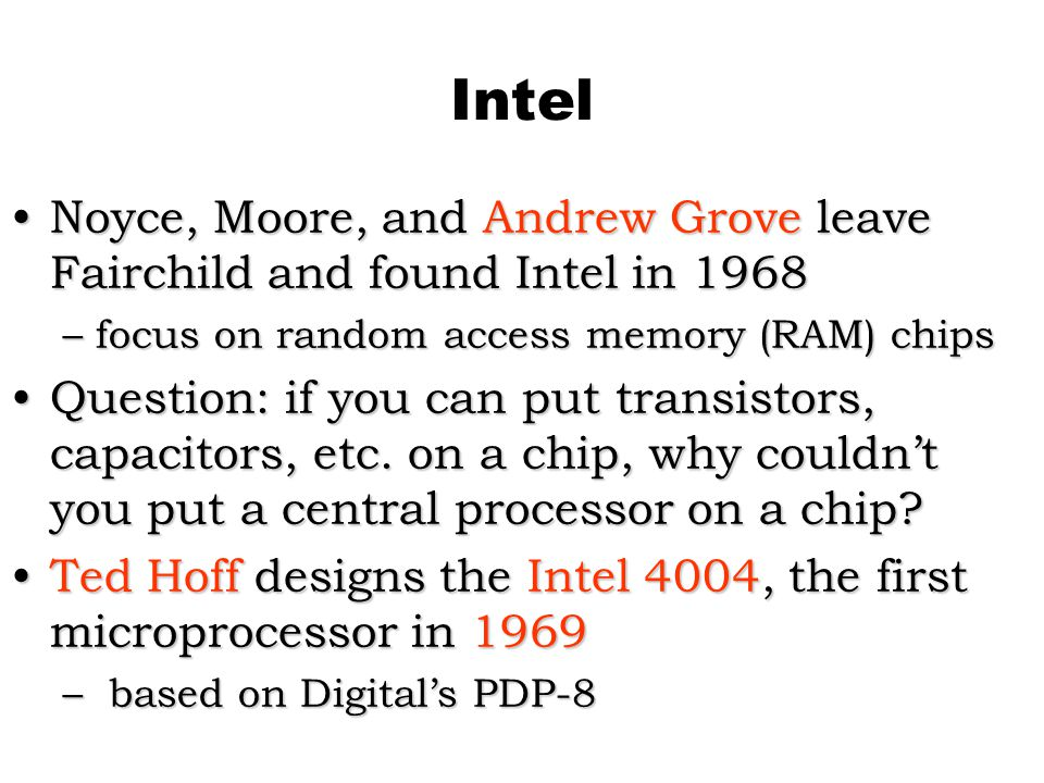 Intel Noyce, Moore, and Andrew Grove leave Fairchild and found Intel in 1968Noyce, Moore, and Andrew Grove leave Fairchild and found Intel in 1968 –focus on random access memory (RAM) chips Question: if you can put transistors, capacitors, etc.