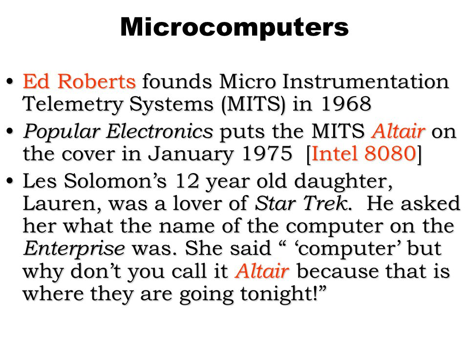 Microcomputers Ed Roberts founds Micro Instrumentation Telemetry Systems (MITS) in 1968Ed Roberts founds Micro Instrumentation Telemetry Systems (MITS) in 1968 Popular Electronics puts the MITS Altair on the cover in January 1975 [Intel 8080] Popular Electronics puts the MITS Altair on the cover in January 1975 [Intel 8080] Les Solomons 12 year old daughter, Lauren, was a lover of Star Trek.