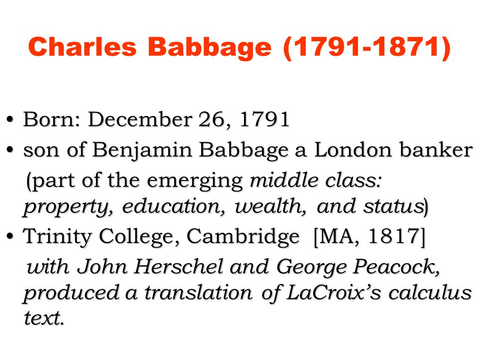Born: December 26, 1791Born: December 26, 1791 son of Benjamin Babbage a London bankerson of Benjamin Babbage a London banker (part of the emerging middle class: property, education, wealth, and status ) (part of the emerging middle class: property, education, wealth, and status ) Trinity College, Cambridge [MA, 1817]Trinity College, Cambridge [MA, 1817] with John Herschel and George Peacock, produced a translation of LaCroixs calculus text.