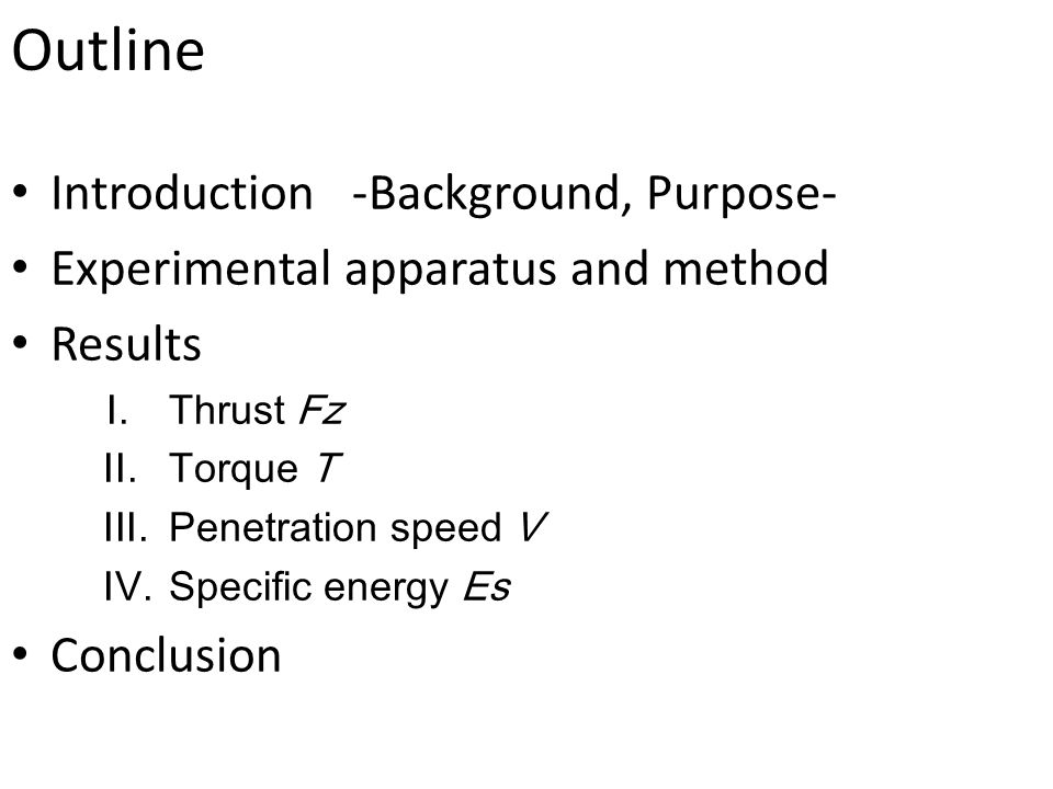 Outline Introduction -Background, Purpose- Experimental apparatus and method Results I.Thrust Fz II.Torque T III.Penetration speed V IV.Specific energy Es Conclusion