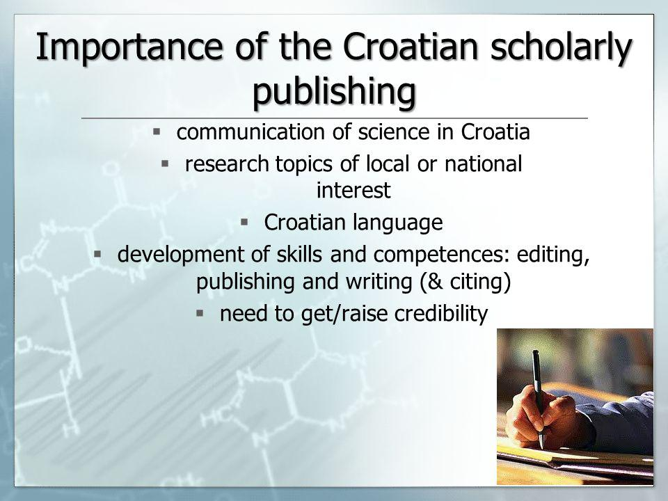 Importance of the Croatian scholarly publishing communication of science in Croatia research topics of local or national interest Croatian language development of skills and competences: editing, publishing and writing (& citing) need to get/raise credibility