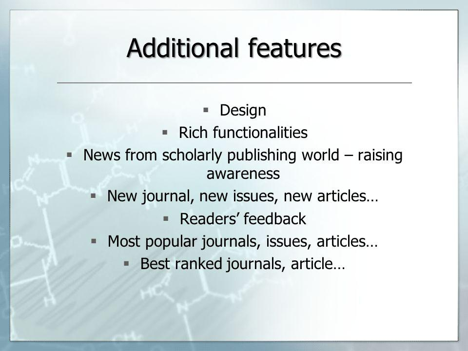 Additional features Design Rich functionalities News from scholarly publishing world – raising awareness New journal, new issues, new articles… Readers feedback Most popular journals, issues, articles… Best ranked journals, article…