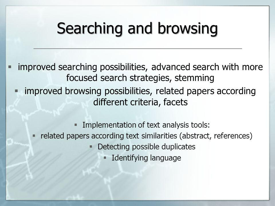 Searching and browsing improved searching possibilities, advanced search with more focused search strategies, stemming improved browsing possibilities, related papers according different criteria, facets Implementation of text analysis tools: related papers according text similarities (abstract, references) Detecting possible duplicates Identifying language