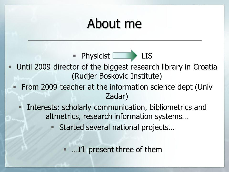 About me Physicist LIS Until 2009 director of the biggest research library in Croatia (Rudjer Boskovic Institute) From 2009 teacher at the information science dept (Univ Zadar) Interests: scholarly communication, bibliometrics and altmetrics, research information systems… Started several national projects… …Ill present three of them