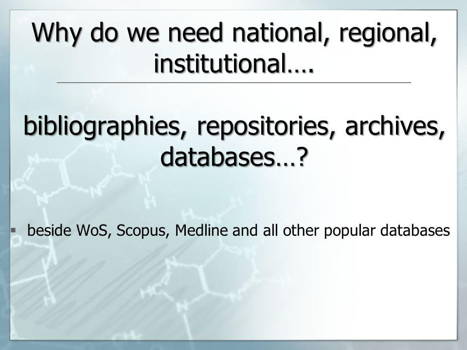 Why do we need national, regional, institutional…. bibliographies, repositories, archives, databases…? beside WoS, Scopus, Medline and all other popul