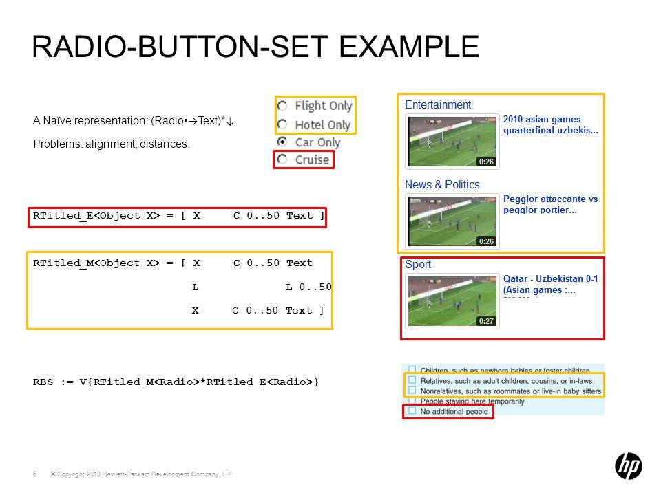 © Copyright 2010 Hewlett-Packard Development Company, L.P. 6 RADIO-BUTTON-SET EXAMPLE A Naïve representation: (Radio Text)* Problems: alignment, dista