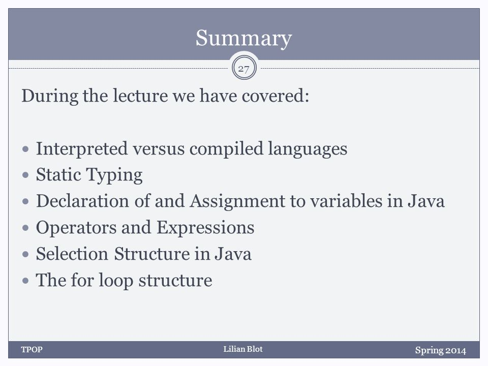 Lilian Blot Summary During the lecture we have covered: Interpreted versus compiled languages Static Typing Declaration of and Assignment to variables in Java Operators and Expressions Selection Structure in Java The for loop structure Spring 2014 TPOP 27