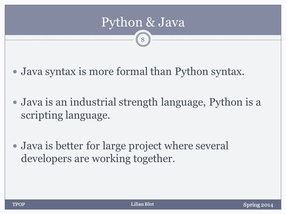 Lilian Blot Python & Java There are many features that are common to both languages: variables, loops, (while and for) conditional, if-elif-else functions, methods classes and inheritance.