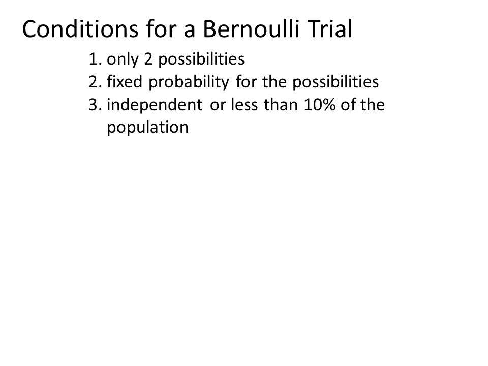 Conditions for a Bernoulli Trial 1.only 2 possibilities 2.fixed probability for the possibilities 3.independent or less than 10% of the population
