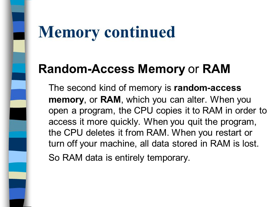 Memory continued Random-Access Memory or RAM The second kind of memory is random-access memory, or RAM, which you can alter.