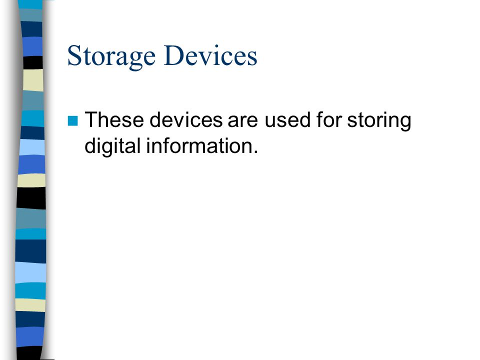 Storage Devices These devices are used for storing digital information.