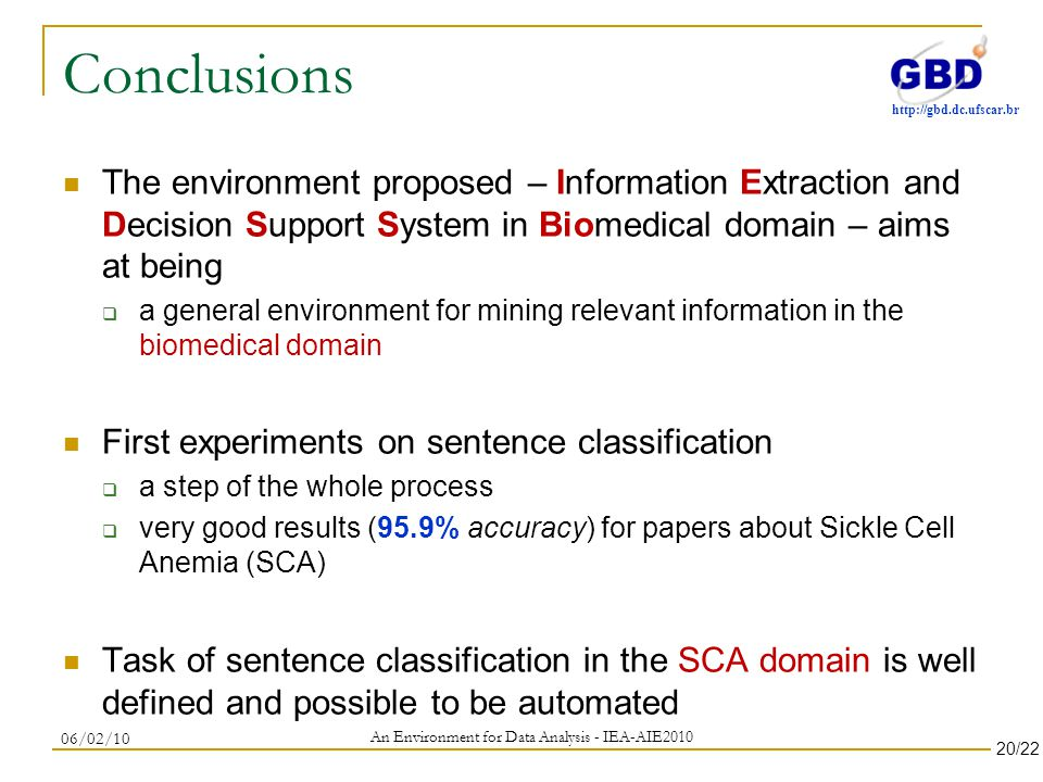 http://gbd.dc.ufscar.br Conclusions The environment proposed – Information Extraction and Decision Support System in Biomedical domain – aims at being a general environment for mining relevant information in the biomedical domain First experiments on sentence classification a step of the whole process very good results (95.9% accuracy) for papers about Sickle Cell Anemia (SCA) Task of sentence classification in the SCA domain is well defined and possible to be automated An Environment for Data Analysis - IEA-AIE2010 06/02/10 20/22