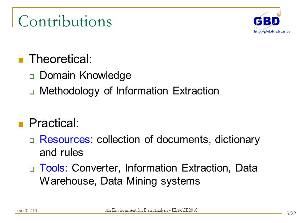 http://gbd.dc.ufscar.br Contributions Theoretical: Domain Knowledge Methodology of Information Extraction Practical: Resources: collection of documents, dictionary and rules Tools: Converter, Information Extraction, Data Warehouse, Data Mining systems An Environment for Data Analysis - IEA-AIE2010 06/02/10 6/22