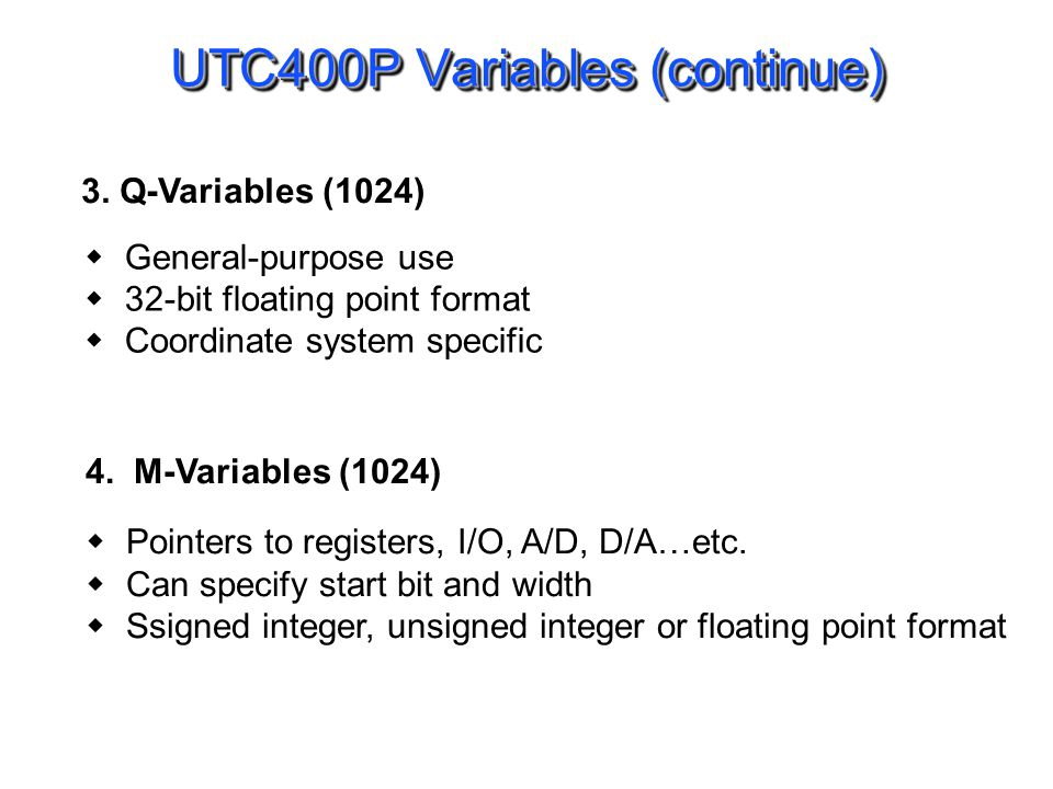 UTC400P Variables (continue) General-purpose use 32-bit floating point format Coordinate system specific 3. Q-Variables (1024) 4. M-Variables (1024) P