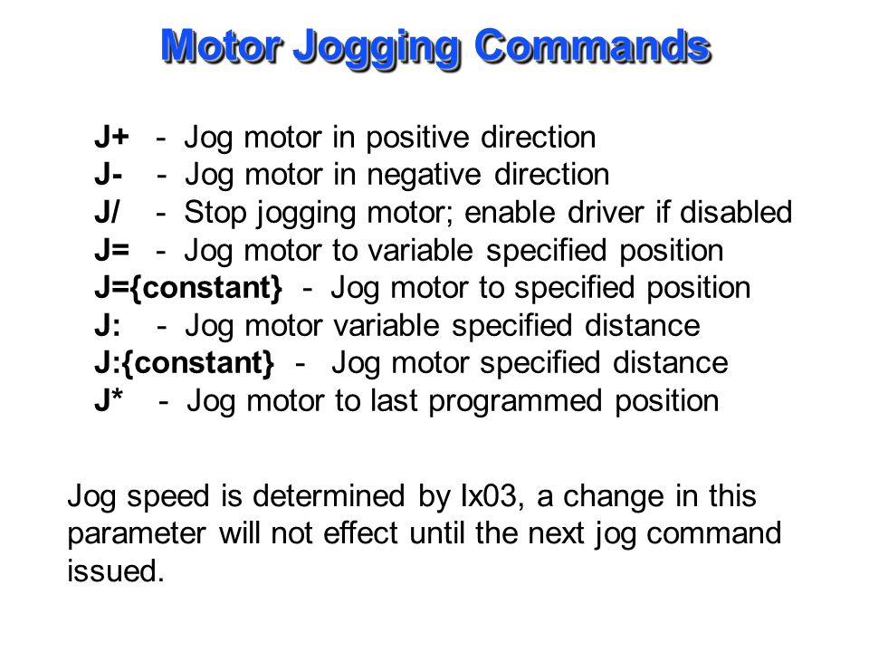 Motor Jogging Commands J+ - Jog motor in positive direction J- - Jog motor in negative direction J/ - Stop jogging motor; enable driver if disabled J=
