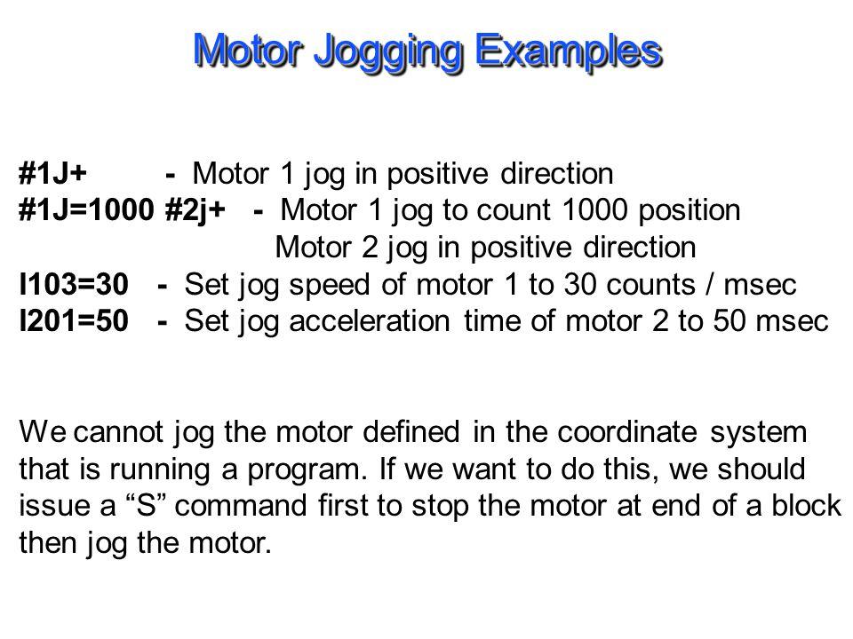Motor Jogging Examples #1J+ - Motor 1 jog in positive direction #1J=1000 #2j+ - Motor 1 jog to count 1000 position Motor 2 jog in positive direction I