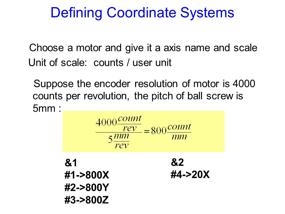 Defining Coordinate Systems Choose a motor and give it a axis name and scale Unit of scale: counts / user unit &1 #1->800X #2->800Y #3->800Z &2 #4->20
