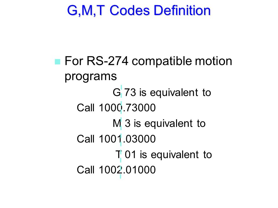 n For RS-274 compatible motion programs G 73 is equivalent to Call 1000.73000 M 3 is equivalent to Call 1001.03000 T 01 is equivalent to Call 1002.010