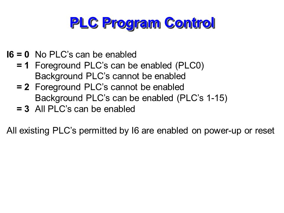 PLC Program Control I6 = 0No PLCs can be enabled = 1Foreground PLCs can be enabled (PLC0) Background PLCs cannot be enabled = 2Foreground PLCs cannot