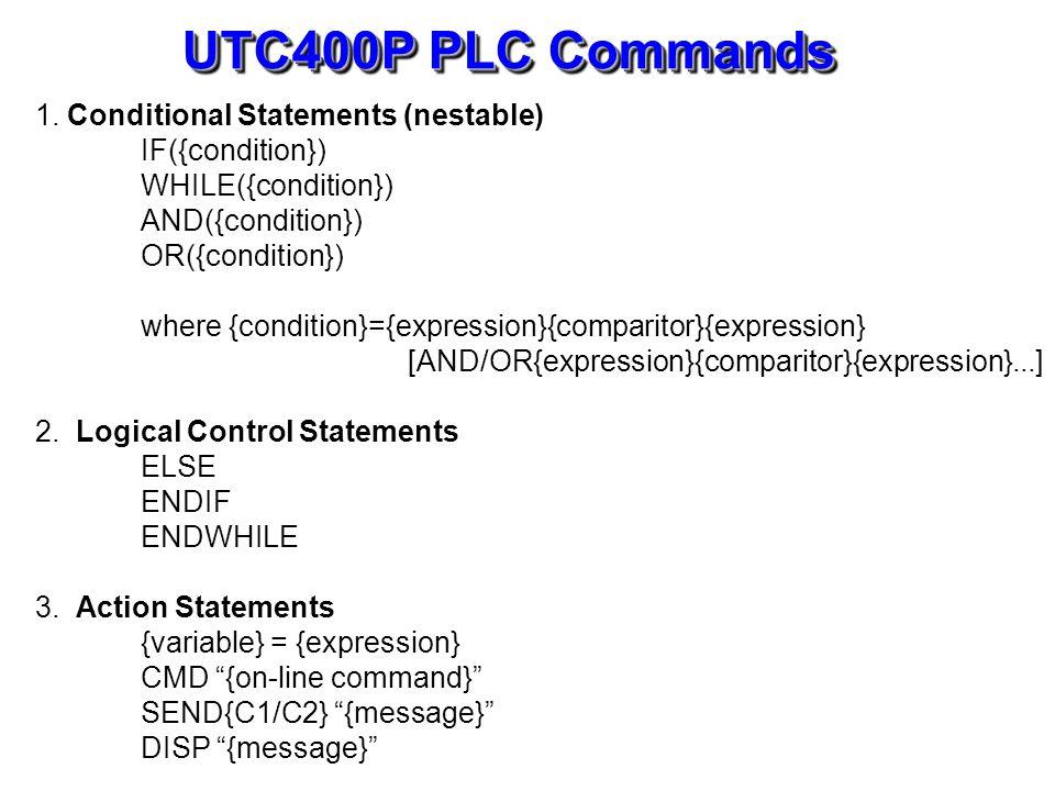UTC400P PLC Commands 1. Conditional Statements (nestable) IF({condition}) WHILE({condition}) AND({condition}) OR({condition}) where {condition}={expre