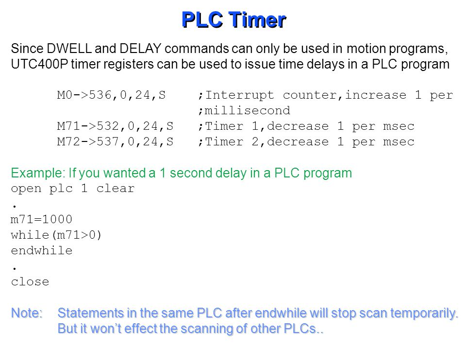 PLC Timer Since DWELL and DELAY commands can only be used in motion programs, UTC400P timer registers can be used to issue time delays in a PLC progra