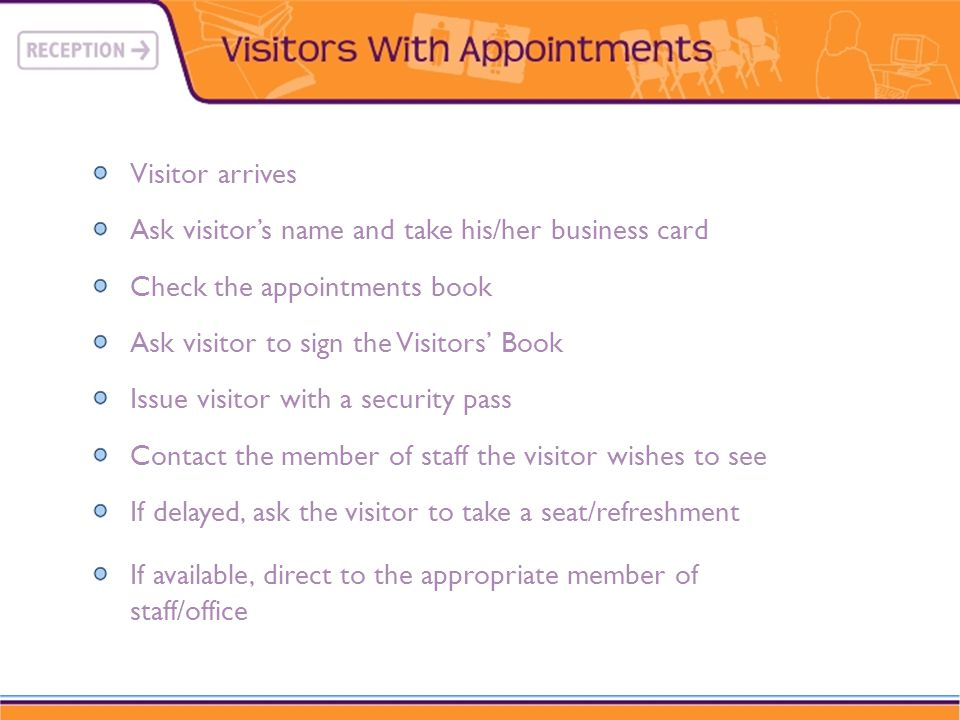 Visitor arrives Ask visitors name and take his/her business card Check the appointments book Ask visitor to sign the Visitors Book Issue visitor with a security pass Contact the member of staff the visitor wishes to see If delayed, ask the visitor to take a seat/refreshment If available, direct to the appropriate member of staff/office