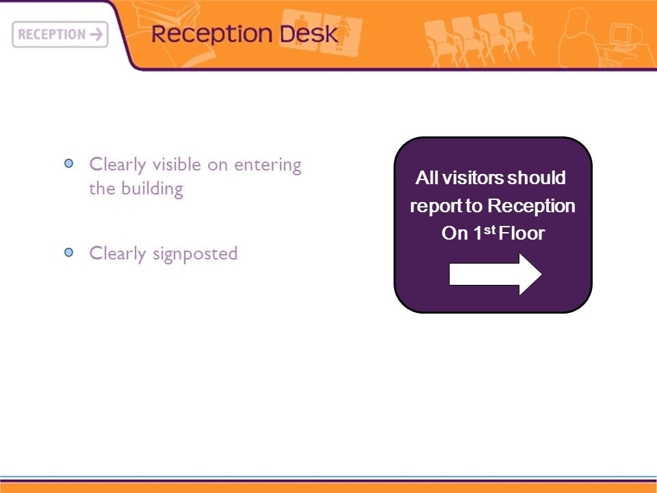 Clearly visible on entering the building Clearly signposted All visitors should report to Reception On 1 st Floor