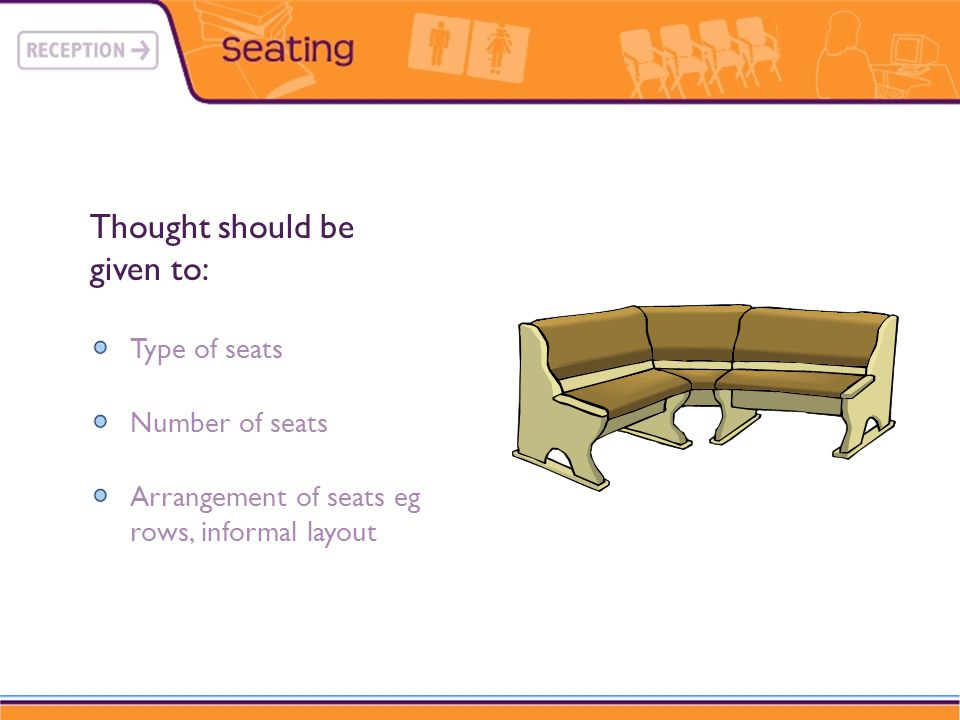 Type of seats Number of seats Arrangement of seats eg rows, informal layout Thought should be given to:
