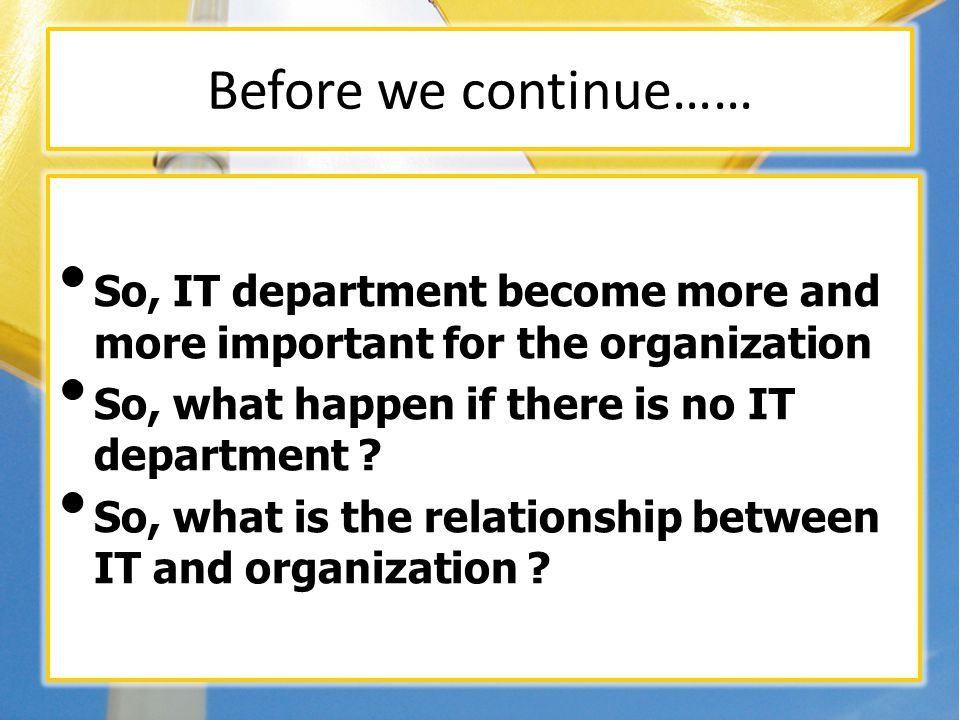 Before we continue…… So, IT department become more and more important for the organization So, what happen if there is no IT department ? So, what is