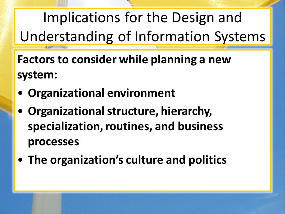 Implications for the Design and Understanding of Information Systems Factors to consider while planning a new system: Organizational environment Organizational structure, hierarchy, specialization, routines, and business processes The organizations culture and politics