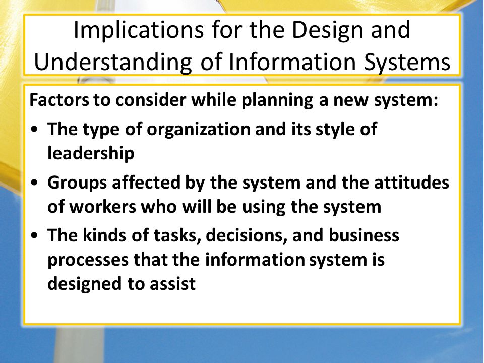 Implications for the Design and Understanding of Information Systems Factors to consider while planning a new system: The type of organization and its style of leadership Groups affected by the system and the attitudes of workers who will be using the system The kinds of tasks, decisions, and business processes that the information system is designed to assist
