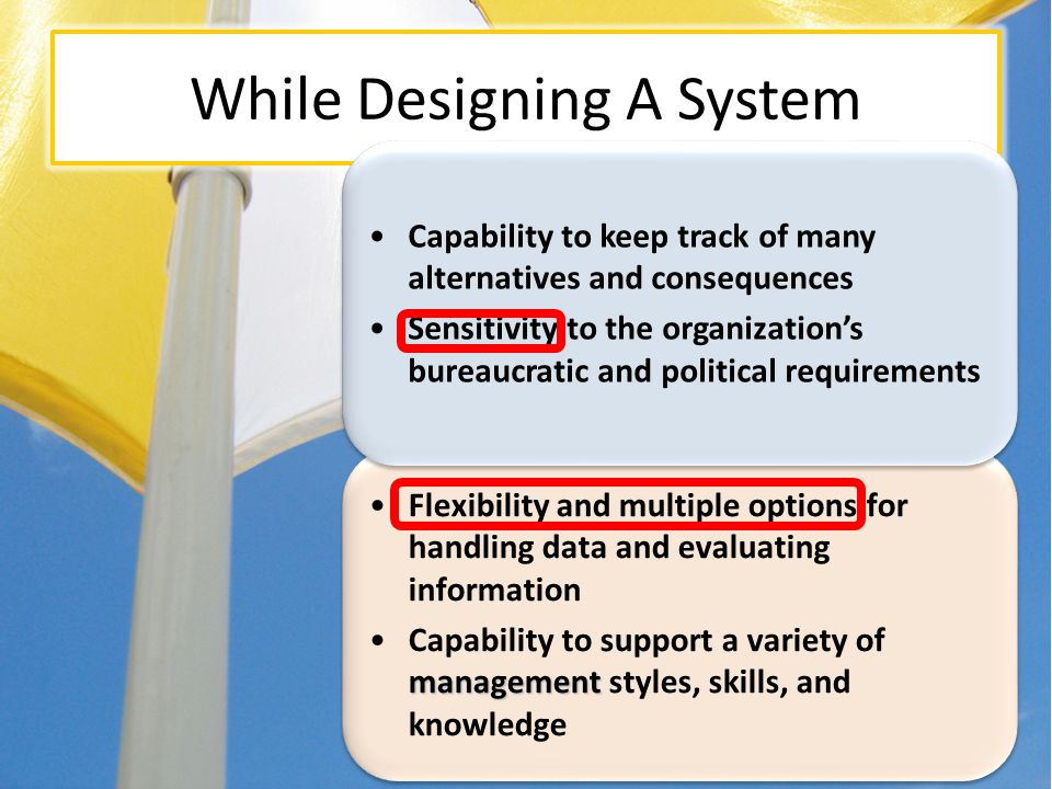 Flexibility and multiple options for handling data and evaluating information managementCapability to support a variety of management styles, skills, and knowledge Flexibility and multiple options for handling data and evaluating information managementCapability to support a variety of management styles, skills, and knowledge While Designing A System Capability to keep track of many alternatives and consequences Sensitivity to the organizations bureaucratic and political requirements Capability to keep track of many alternatives and consequences Sensitivity to the organizations bureaucratic and political requirements Characteristics