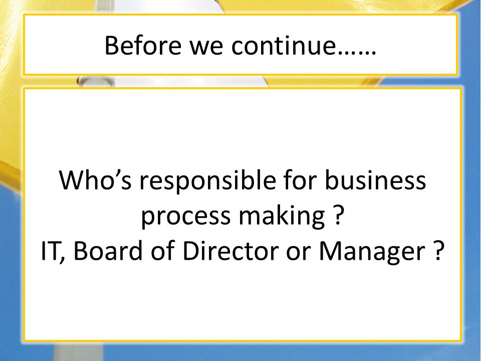 Before we continue…… Whos responsible for business process making ? IT, Board of Director or Manager ?
