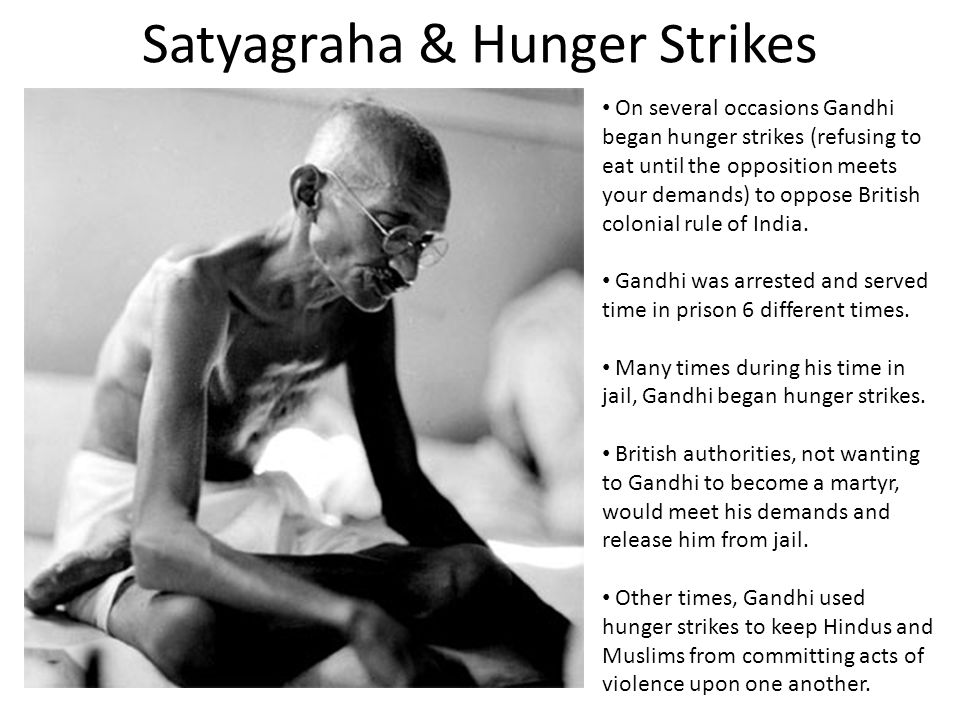 Satyagraha & Hunger Strikes On several occasions Gandhi began hunger strikes (refusing to eat until the opposition meets your demands) to oppose British colonial rule of India.