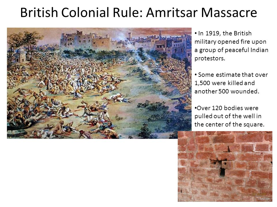 British Colonial Rule: Amritsar Massacre In 1919, the British military opened fire upon a group of peaceful Indian protestors.